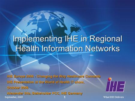September, 2005What IHE Delivers 1 Implementing IHE in Regional Health Information Networks IHE Europe 2006 - Changing the Way Healthcare Connects IHE.