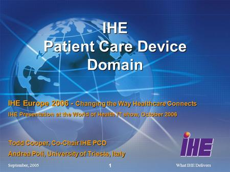 September, 2005What IHE Delivers 1 Todd Cooper, Co-Chair IHE PCD Andrea Poli, University of Trieste, Italy IHE Patient Care Device Domain IHE Europe 2006.