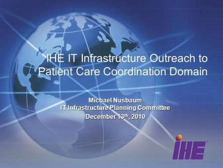 IHE IT Infrastructure Outreach to Patient Care Coordination Domain Michael Nusbaum IT Infrastructure Planning Committee December 13 th, 2010.