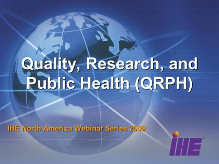 Quality, Research, and Public Health (QRPH) IHE North America Webinar Series 2009.