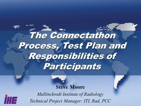 The Connectathon Process, Test Plan and Responsibilities of Participants Steve Moore Mallinckrodt Institute of Radiology Technical Project Manager: ITI,