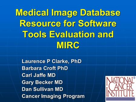 Medical Image Database Resource for Software Tools Evaluation and MIRC Laurence P Clarke, PhD Barbara Croft PhD Carl Jaffe MD Gary Becker MD Dan Sullivan.