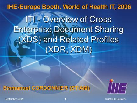 September, 2005What IHE Delivers 1 ITI - Overview of Cross Enterprise Document Sharing (XDS) and Related Profiles (XDR, XDM) Emmanuel CORDONNIER (ETIAM)