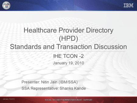 January 19,2010 SOCIAL SECURITY ADMINISTRATION-HIT SUPPORT Healthcare Provider Directory (HPD) Standards and Transaction Discussion IHE TCON -2 January.