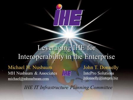 Leveraging IHE for Interoperability in the Enterprise Michael H. Nusbaum MH Nusbaum & Associates John T. Donnelly IntePro Solutions.