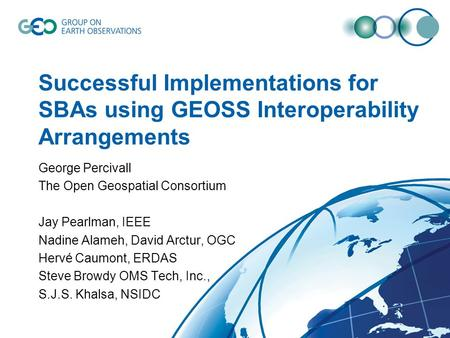 Successful Implementations for SBAs using GEOSS Interoperability Arrangements George Percivall The Open Geospatial Consortium Jay Pearlman, IEEE Nadine.