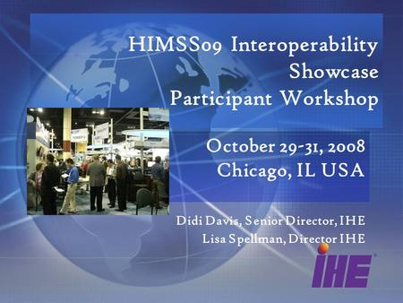 HIMSS09 Interoperability Showcase Participant Workshop October 29-31, 2008 Chicago, IL USA Didi Davis, Senior Director, IHE Lisa Spellman, Director IHE.