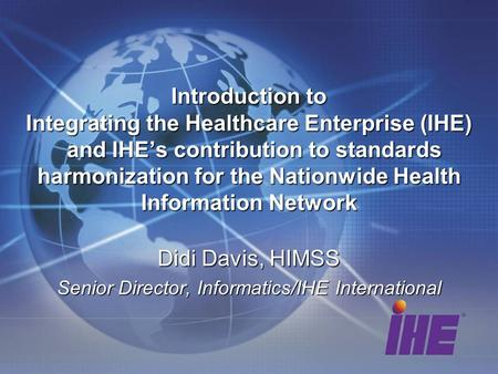 Didi Davis, HIMSS Senior Director, Informatics/IHE International Introduction to Integrating the Healthcare Enterprise (IHE) and IHEs contribution to standards.