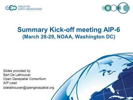 Summary Kick-off meeting AIP-6 (March 28-29, NOAA, Washington DC) Slides provided by Bart De Lathouwer Open Geospatial Consortium AIP Lead
