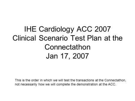 IHE Cardiology ACC 2007 Clinical Scenario Test Plan at the Connectathon Jan 17, 2007 This is the order in which we will test the transactions at the Connectathon,