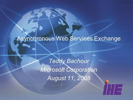 Asynchronous Web Services Exchange Teddy Bachour Microsoft Corporation August 11, 2008.