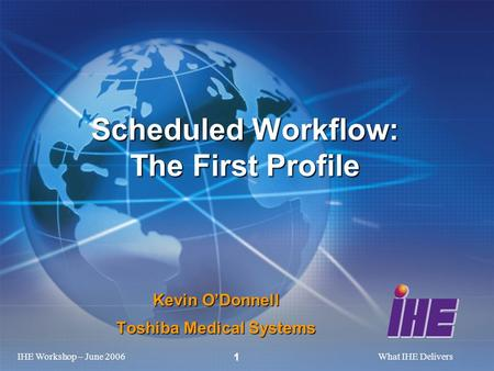 IHE Workshop – June 2006What IHE Delivers 1 Kevin ODonnell Toshiba Medical Systems Scheduled Workflow: The First Profile.
