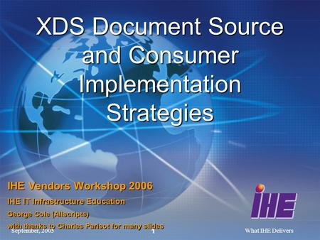 September, 2005What IHE Delivers 1 XDS Document Source and Consumer Implementation Strategies IHE Vendors Workshop 2006 IHE IT Infrastructure Education.
