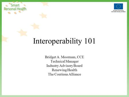 Interoperability 101 Bridget A. Moorman, CCE Technical Manager Industry Advisory Board Renewing Health The Continua Alliance.