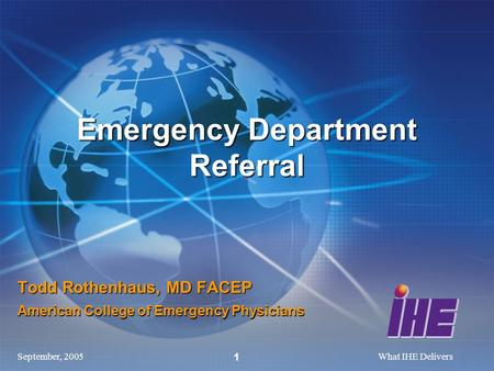 September, 2005What IHE Delivers 1 Todd Rothenhaus, MD FACEP American College of Emergency Physicians Emergency Department Referral.