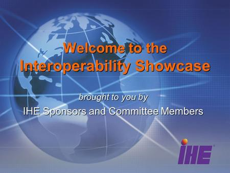 Brought to you by IHE Sponsors and Committee Members Welcome to the Interoperability Showcase.