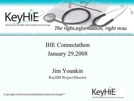 Copyright 2008 Keystone Health Information Exchange TM IHE Connectathon January 29,2008 Jim Younkin KeyHIE Project Director.