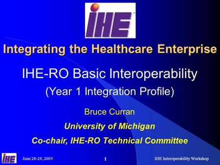 June 28-29, 2005IHE Interoperability Workshop 1 Integrating the Healthcare Enterprise IHE-RO Basic Interoperability (Year 1 Integration Profile) Bruce.