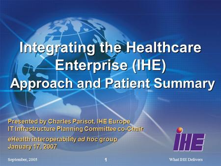 September, 2005What IHE Delivers 1 Presented by Charles Parisot, IHE Europe IT Infrastructure Planning Committee co-Chair eHealth interoperability ad hoc.