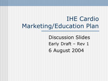 IHE Cardio Marketing/Education Plan Discussion Slides Early Draft – Rev 1 6 August 2004.