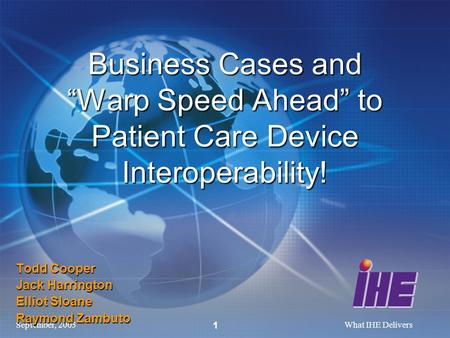 September, 2005What IHE Delivers 1 Todd Cooper Jack Harrington Elliot Sloane Raymond Zambuto Business Cases and Warp Speed Ahead to Patient Care Device.