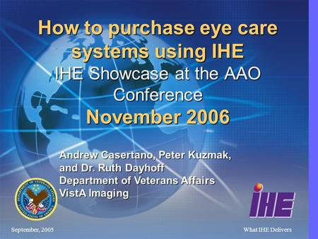September, 2005What IHE Delivers How to purchase eye care systems using IHE IHE Showcase at the AAO Conference November 2006 Andrew Casertano, Peter Kuzmak,