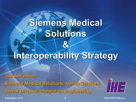 September, 2005What IHE Delivers 1 Joe Auriemma Siemens Medical Solutions, Health Services Senior Director, Integration Engineering Siemens Medical Solutions.
