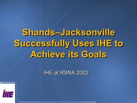 Shands–Jacksonville Successfully Uses IHE to Achieve its Goals IHE at RSNA 2002.