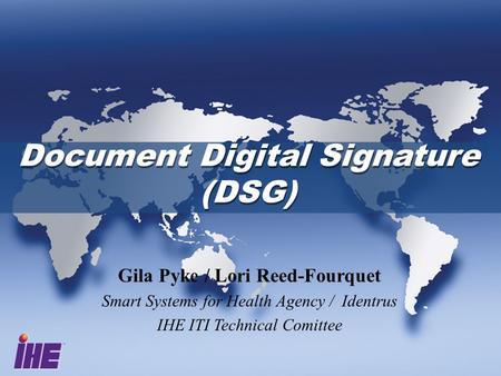 Document Digital Signature (DSG) Document Digital Signature (DSG) Gila Pyke / Lori Reed-Fourquet Smart Systems for Health Agency / Identrus IHE ITI Technical.