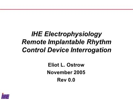 IHE Electrophysiology Remote Implantable Rhythm Control Device Interrogation Eliot L. Ostrow November 2005 Rev 0.0.