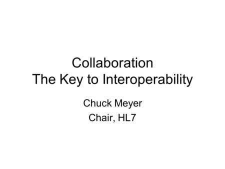 Collaboration The Key to Interoperability Chuck Meyer Chair, HL7.