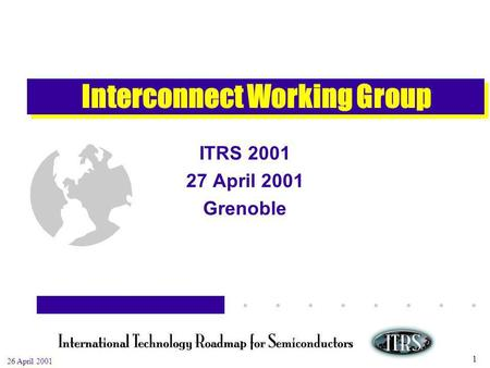 Work in Progress --- Not for Publication 26 April 2001 1 Interconnect Working Group ITRS 2001 27 April 2001 Grenoble.