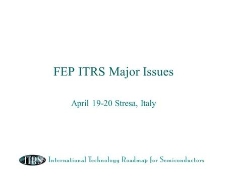 FEP ITRS Major Issues April 19-20 Stresa, Italy. 2004 ITRS FEP- Major Issues for 2004/5 Resolution of gate electrode CD control issue Doping & Thermal.