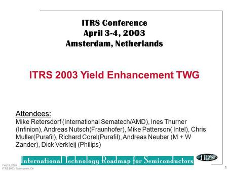 1 Feb19, 2003 ITRS 2003, Sunnyvale, Ca ITRS Conference April 3-4, 2003 Amsterdam, Netherlands ITRS 2003 Yield Enhancement TWG Attendees: Mike Retersdorf.