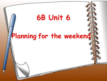 6B Unit 6 Planning for the weekend Riddle: Saturday +Sunday= weekend by the way have school.
