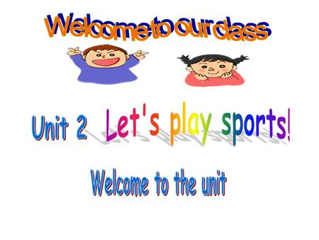 Welcome to our class Let's play sports! Unit 2 Welcome to the unit.