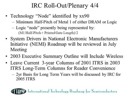 IRC Roll-Out/Plenary 4/4 Technology Node identified by xx90 –Minimum Half-Pitch of Metal 1 of either DRAM or Logic –Logic node presently being represented.