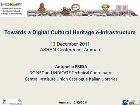 Amman, 13/12/2011 Antonella FRESA DC-NET and INDICATE Technical Coordinator Central Institute Union Catalogue Italian Libraries Towards a Digital Cultural.