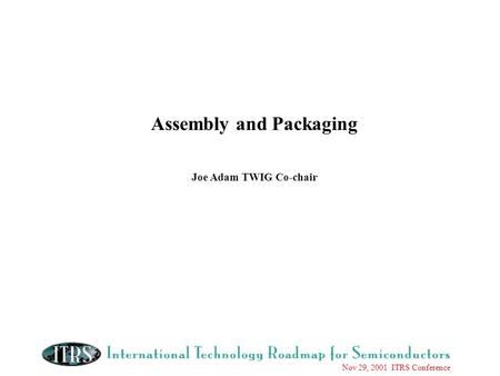 Nov 29, 2001 ITRS Conference Assembly and Packaging Joe Adam TWIG Co-chair.