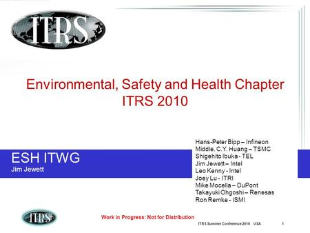 ITRS Summer Conference 2010 USA 1 Work in Progress: Not for Distribution ESH ITWG Jim Jewett Environmental, Safety and Health Chapter ITRS 2010 Hans-Peter.