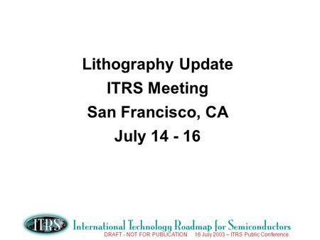 DRAFT - NOT FOR PUBLICATION 16 July 2003 – ITRS Public Conference Lithography Update ITRS Meeting San Francisco, CA July 14 - 16.