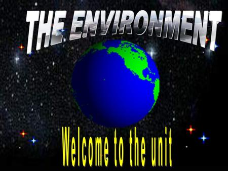 THE ENVIRONMENT Welcome to the unit.