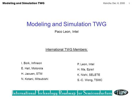 Modeling and Simulation TWG Hsinchu Dec. 6, 2000 1 Modeling and Simulation TWG Paco Leon, Intel International TWG Members: I. Bork, Infineon E. Hall, Motorola.
