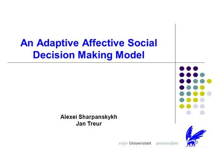 An Adaptive Affective Social Decision Making Model Alexei Sharpanskykh Jan Treur vrije Universiteit amsterdam.