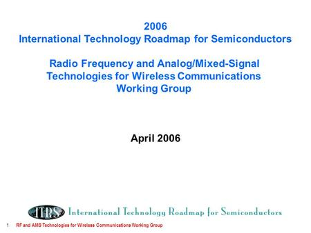 RF and AMS Technologies for Wireless Communications Working Group 1 2006 International Technology Roadmap for Semiconductors Radio Frequency and Analog/Mixed-Signal.
