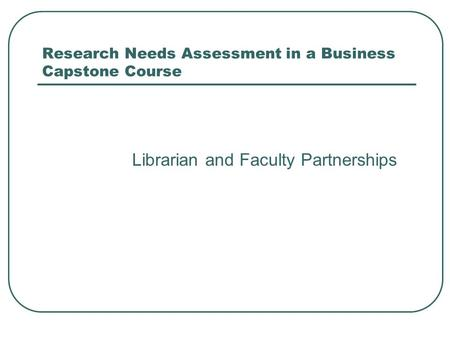 Research Needs Assessment in a Business Capstone Course Librarian and Faculty Partnerships.