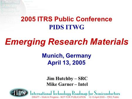 DRAFT – Work In Progress - NOT FOR PUBLICATION 12-13 April 2005 – ITRS Public Conference 2005 ITRS Public Conference PIDS ITWG Emerging Research Materials.