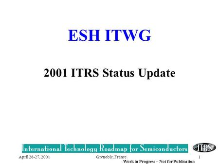 Grenoble, France1 Work in Progress – Not for Publication April 26-27, 2001 ESH ITWG 2001 ITRS Status Update.
