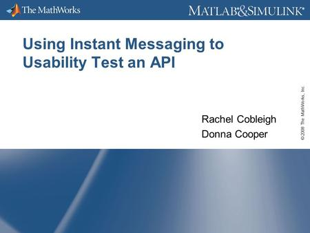 © 2008 The MathWorks, Inc. ® ® Using Instant Messaging to Usability Test an API Rachel Cobleigh Donna Cooper.