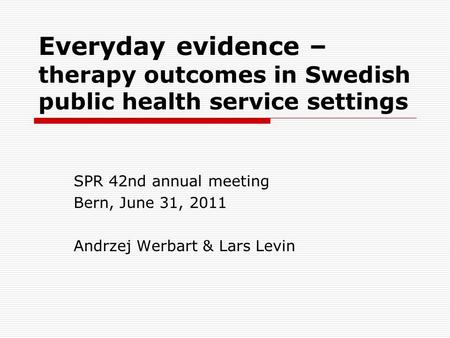 Everyday evidence – therapy outcomes in Swedish public health service settings SPR 42nd annual meeting Bern, June 31, 2011 Andrzej Werbart & Lars Levin.